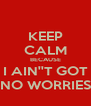 KEEP CALM BECAUSE I AIN''T GOT NO WORRIES - Personalised Poster A4 size