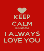 KEEP CALM BECAUSE I ALWAYS LOVE YOU - Personalised Poster A4 size