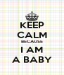 KEEP  CALM BECAUSE I AM A BABY - Personalised Poster A4 size