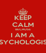 KEEP CALM BECAUSE I AM A PSYCHOLOGIST - Personalised Poster A4 size