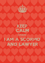 KEEP CALM because I AM A SCORPIO AND LAWYER - Personalised Poster A4 size