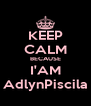 KEEP CALM BECAUSE I'AM AdlynPiscila - Personalised Poster A4 size