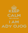 KEEP CALM BECAUSE I AM ADY OJOG - Personalised Poster A4 size