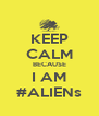 KEEP CALM BECAUSE I AM #ALIENs - Personalised Poster A4 size