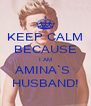 KEEP CALM BECAUSE I AM AMINA`S  HUSBAND! - Personalised Poster A4 size