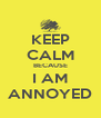 KEEP CALM BECAUSE I AM ANNOYED - Personalised Poster A4 size