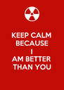 KEEP CALM BECAUSE I AM BETTER THAN YOU - Personalised Poster A4 size
