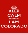 KEEP CALM BECAUSE I AM COLORADO - Personalised Poster A4 size
