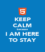 KEEP CALM because I AM HERE TO STAY - Personalised Poster A4 size