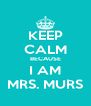KEEP CALM BECAUSE I AM MRS. MURS - Personalised Poster A4 size