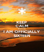 KEEP CALM BECAUSE I AM OFFICIALLY SIXTEEN - Personalised Poster A4 size