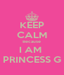 KEEP CALM Because I AM  PRINCESS G - Personalised Poster A4 size