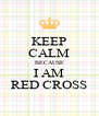 KEEP CALM BECAUSE I AM RED CROSS - Personalised Poster A4 size