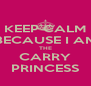 KEEP CALM BECAUSE I AM THE CARRY PRINCESS - Personalised Poster A4 size