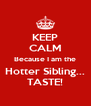 KEEP CALM Because I am the Hotter Sibling... TASTE! - Personalised Poster A4 size