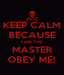 KEEP CALM BECAUSE I AM THE MASTER OBEY ME! - Personalised Poster A4 size