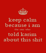 keep calm because i am the one who  told karim  about this shit - Personalised Poster A4 size