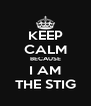 KEEP CALM BECAUSE I AM THE STIG - Personalised Poster A4 size