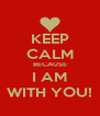 KEEP CALM BECAUSE I AM WITH YOU! - Personalised Poster A4 size