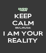 KEEP CALM BECAUSE I AM YOUR REALITY - Personalised Poster A4 size