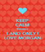 KEEP CALM Because I AND ONLY I LOVE MORGAN - Personalised Poster A4 size