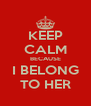 KEEP CALM BECAUSE I BELONG TO HER - Personalised Poster A4 size