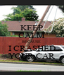 KEEP CALM BECAUSE  I CRASHED YOUR CAR - Personalised Poster A4 size
