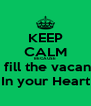 KEEP CALM BECAUSE I'd fill the vacancy In your Heart - Personalised Poster A4 size