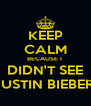KEEP CALM BECAUSE I  DIDN'T SEE JUSTIN BIEBER  - Personalised Poster A4 size