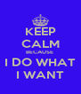 KEEP CALM BECAUSE  I DO WHAT I WANT - Personalised Poster A4 size