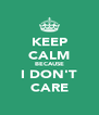 KEEP CALM BECAUSE I DON'T CARE - Personalised Poster A4 size