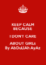 KEEP CALM BECAUSE I DON'T CARE ABOUT GIRLs By AbDuLlAh AyAz - Personalised Poster A4 size