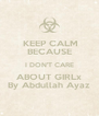 KEEP CALM BECAUSE I DON'T CARE ABOUT GIRLx By Abdullah Ayaz - Personalised Poster A4 size