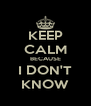 KEEP CALM BECAUSE I DON'T KNOW - Personalised Poster A4 size