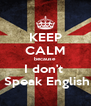 KEEP CALM because I don't   Speak English - Personalised Poster A4 size