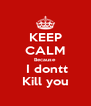 KEEP CALM Because  I dontt Kill you - Personalised Poster A4 size