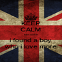 KEEP CALM because i found a boy who i love more - Personalised Poster A4 size