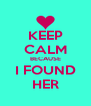 KEEP CALM BECAUSE I FOUND HER - Personalised Poster A4 size