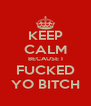 KEEP CALM BECAUSE I FUCKED YO BITCH - Personalised Poster A4 size
