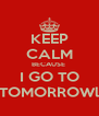 KEEP CALM BECAUSE  I GO TO TOMORROWl - Personalised Poster A4 size