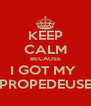 KEEP CALM BECAUSE I GOT MY  PROPEDEUSE - Personalised Poster A4 size