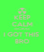 KEEP CALM BECAUSE I GOT THIS  BRO - Personalised Poster A4 size