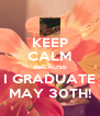KEEP CALM BECAUSE I GRADUATE MAY 30TH! - Personalised Poster A4 size