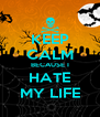 KEEP CALM BECAUSE I HATE MY LIFE - Personalised Poster A4 size