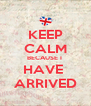 KEEP CALM BECAUSE I  HAVE  ARRIVED - Personalised Poster A4 size