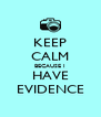 KEEP CALM BECAUSE I HAVE EVIDENCE - Personalised Poster A4 size