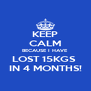 KEEP CALM BECAUSE I HAVE LOST 15KGS   IN 4 MONTHS!  - Personalised Poster A4 size