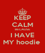 KEEP CALM BECAUSE I HAVE MY hoodie  - Personalised Poster A4 size