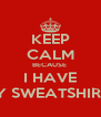 KEEP CALM BECAUSE  I HAVE MY SWEATSHIRT   - Personalised Poster A4 size