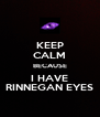 KEEP CALM BECAUSE I HAVE RINNEGAN EYES - Personalised Poster A4 size